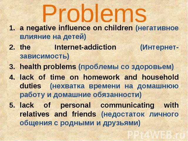 Problems a negative influence on children (негативное влияние на детей)the Internet-addiction (Интернет-зависимость)health problems (проблемы со здоровьем)lack of time on homework and household duties (нехватка времени на домашнюю работу и домашние …
