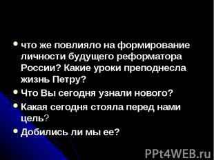 что же повлияло на формирование личности будущего реформатора России? Какие урок