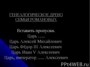 ГЕНЕАЛОГИЧЕСКОЕ ДРЕВО СЕМЬИ РОМАНОВЫХВставить пропуски.Царь …..Царь Алексей Миха
