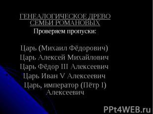 ГЕНЕАЛОГИЧЕСКОЕ ДРЕВО СЕМЬИ РОМАНОВЫХПроверяем пропуски:Царь (Михаил Фёдорович)