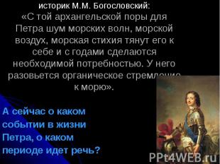 историк М.М. Богословский:«С той архангельской поры для Петра шум морских волн,