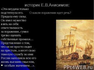 историк Е.В.Анисимов: «Эта неудача только подстегнула его. О каком поражении иде