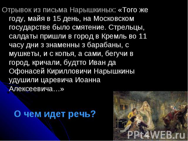Отрывок из письма Нарышкиных: «Того же году, майя в 15 день, на Московском государстве было смятение. Стрельцы, салдаты пришли в город в Кремль во 11 часу дни з знаменны з барабаны, с мушкеты, и с копья, а сами, бегучи в город, кричали, будтто Иван …