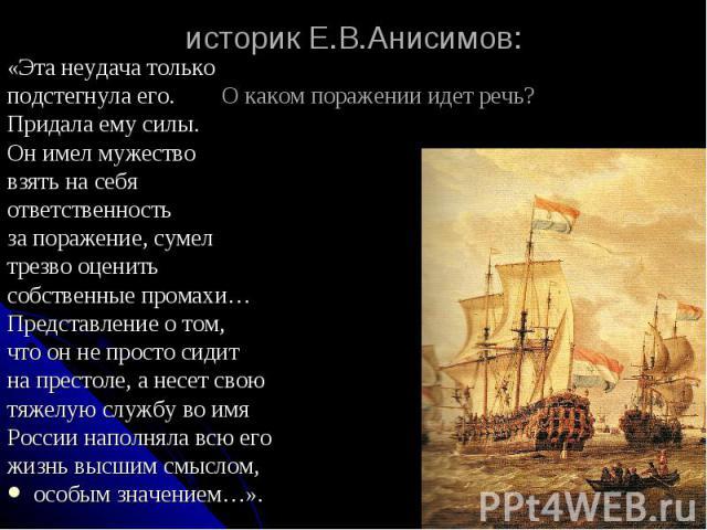 историк Е.В.Анисимов: «Эта неудача только подстегнула его. О каком поражении идет речь? Придала ему силы. Он имел мужество взять на себя ответственность за поражение, сумел трезво оценить собственные промахи… Представление о том, что он не просто си…