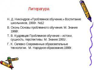 Литература Н. Д. Никондров «Проблемное обучение.» Воспитание школьников, 1993г.