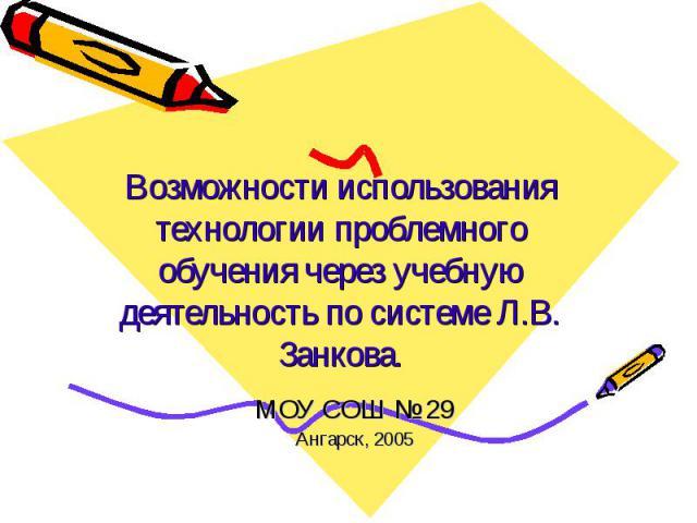 Возможности использования технологии проблемного обучения через учебную деятельность по системе Л.В. Занкова. МОУ СОШ № 29Ангарск, 2005