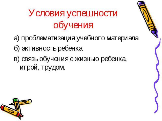 Условия успешности обучения а) проблематизация учебного материалаб) активность ребенкав) связь обучения с жизнью ребенка, игрой, трудом.