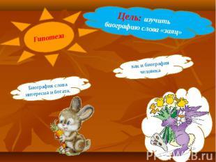 Гипотеза Цель: изучить биографию слова «заяц» Биография слова интересна и богата