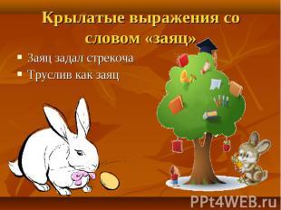 Крылатые выражения со словом «заяц» Заяц задал стрекочаТруслив как заяц