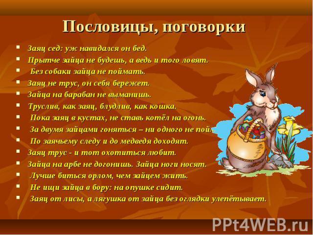 Пословицы, поговорки Заяц сед: уж навидался он бед. Прытче зайца не будешь, а ведь и того ловят. Без собаки зайца не поймать. Заяц не трус, он себя бережет. Зайца на барабан не выманишь. Труслив, как заяц, блудлив, как кошка. Пока заяц в кустах, не …