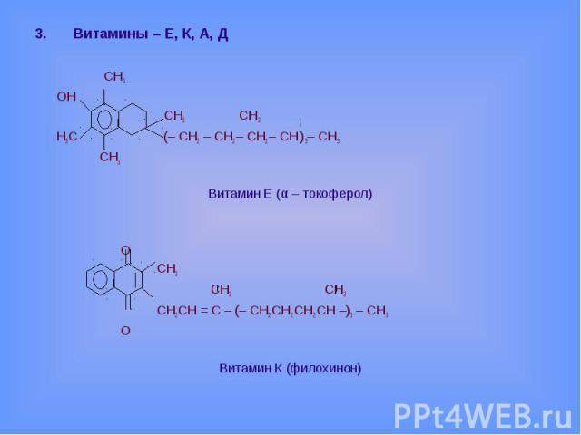 Витамины – Е, К, А, Д СН3 ОН СН3 СН3 Н3С (– СН2 – СН2 – СН2 – СН ) 3– СН3 СН3 Витамин Е (α – токоферол) О СН3 СН3 СН3 СН2СН = С – (– СН2 СН2 СН2 СН –)3 – СН3 ОВитамин К (филохинон)