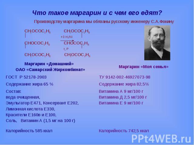 Что такое маргарин и с чем его едят? Производству маргарина мы обязаны русскому инженеру С.А.ФокинуCH2OCOC17H33 CH2OCOC17H35 +3 Н2/NiCHOCOC17H33 CHOCOC17H35 t, PCH2OCOC17H33 CH2OCOC17H35