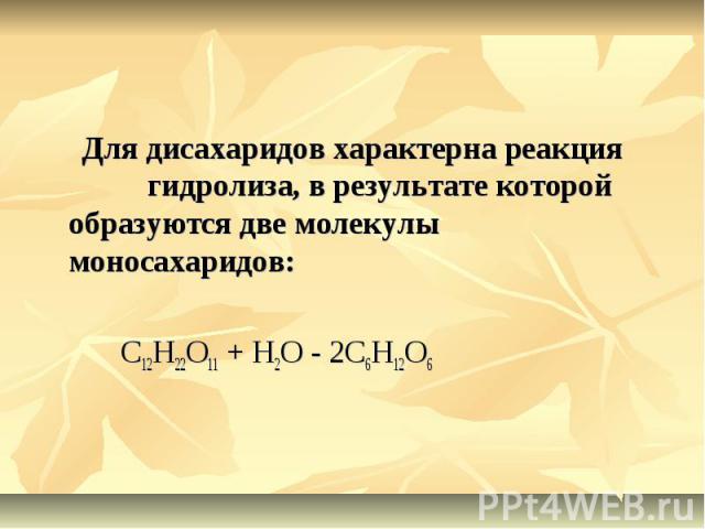 Для дисахаридов характерна реакция гидролиза, в результате которой образуются две молекулы моносахаридов: C12H22O11 + H2O - 2C6H12O6