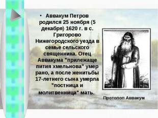 Аввакум Петров родился 25 ноября (5 декабря) 1620 г. в с. Григорово Нижегородско