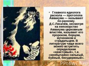 Главного идеолога раскола — протопопа Аввакума— называют по-разному. Д.С.Лихачё