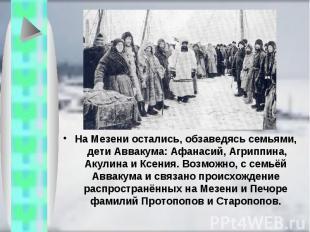 На Мезени остались, обзаведясь семьями, дети Аввакума: Афанасий, Агриппина, Акул
