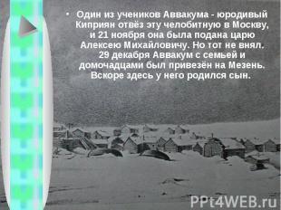 Один из учеников Аввакума - юродивый Киприян отвёз эту челобитную в Москву, и 21