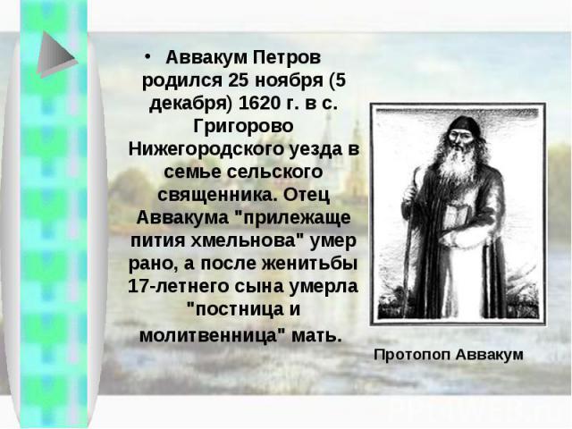 Аввакум Петров родился 25 ноября (5 декабря) 1620 г. в с. Григорово Нижегородского уезда в семье сельского священника. Отец Аввакума