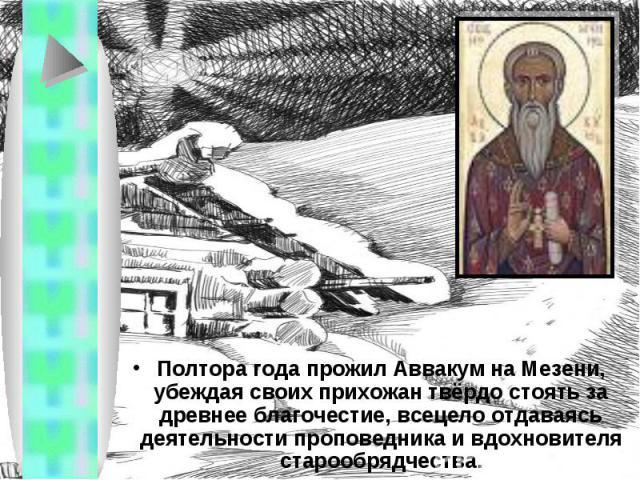 Полтора года прожил Аввакум на Мезени, убеждая своих прихожан твёрдо стоять за древнее благочестие, всецело отдаваясь деятельности проповедника и вдохновителя старообрядчества.