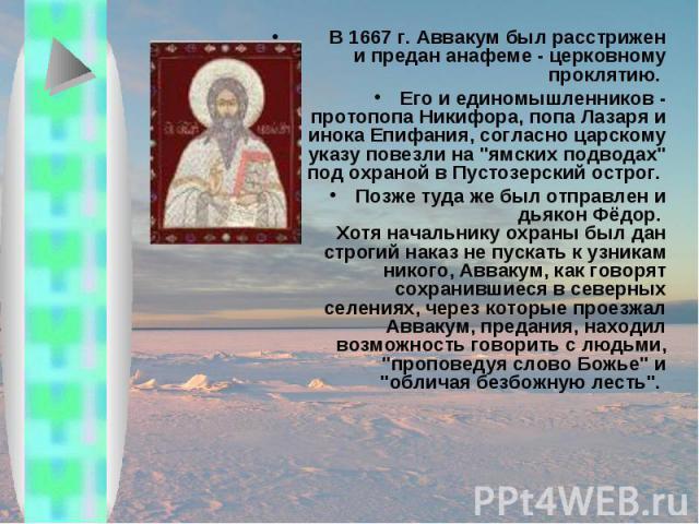 В 1667 г. Аввакум был расстрижен и предан анафеме - церковному проклятию. Его и единомышленников - протопопа Никифора, попа Лазаря и инока Епифания, согласно царскому указу повезли на