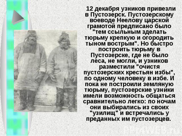 12 декабря узников привезли в Пустозерск. Пустозерскому воеводе Неелову царской грамотой предписано было