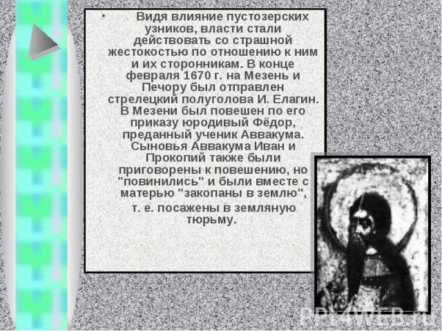Видя влияние пустозерских узников, власти стали действовать со страшной жестокостью по отношению к ним и их сторонникам. В конце февраля 1670 г. на Мезень и Печору был отправлен стрелецкий полуголова И. Елагин. В Мезени был повешен по его прик…