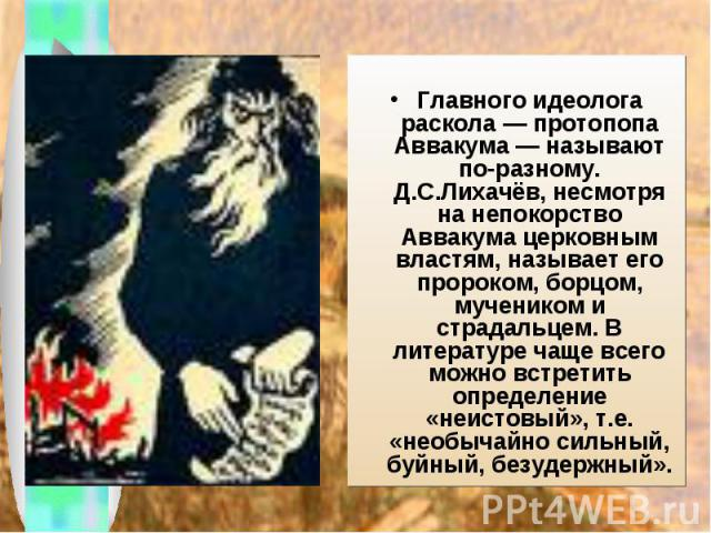 Главного идеолога раскола — протопопа Аввакума— называют по-разному. Д.С.Лихачёв, несмотря на непокорство Аввакума церковным властям, называет его пророком, борцом, мучеником и страдальцем. В литературе чаще всего можно встретить определение «неист…