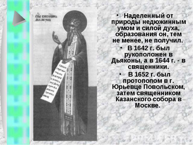 Наделенный от природы недюжинным умом и силой духа, образования он, тем не менее, не получил. В 1642 г. был рукоположен в Дьяконы, а в 1644 г. - в священники. В 1652 г. был протопопом в г. Юрьевце Повольском, затем священником Казанского собора в Москве.