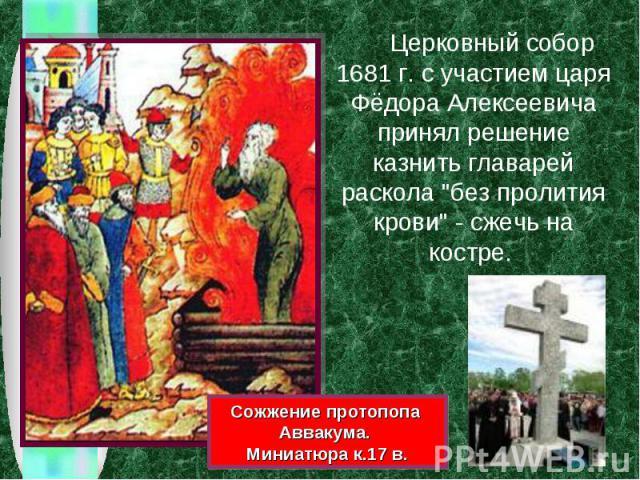 Церковный собор 1681 г. с участием царя Фёдора Алексеевича принял решение казнить главарей раскола