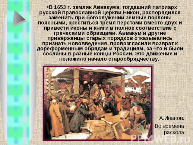 В 1653 г. земляк Аввакума, тогдашний патриарх русской православной церкви Никон, распорядился заменить при богослужении земные поклоны поясными, креститься тремя перстами вместо двух и привести иконы и книги в полное соответствие с греческими образц…