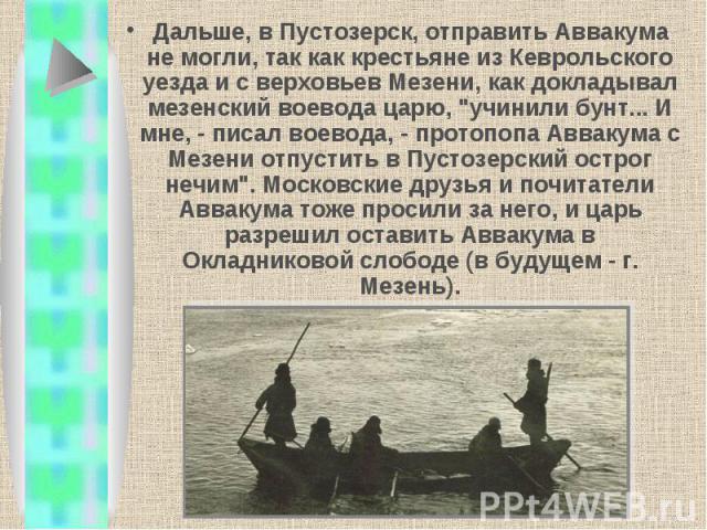 Дальше, в Пустозерск, отправить Аввакума не могли, так как крестьяне из Кеврольского уезда и с верховьев Мезени, как докладывал мезенский воевода царю,