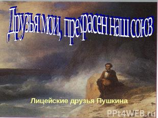 Друзья мои, прекрасен наш союз Лицейские друзья Пушкина
