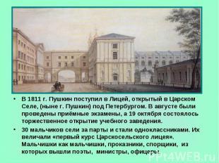 В 1811 г. Пушкин поступил в Лицей, открытый в Царском Селе, (ныне г. Пушкин) под
