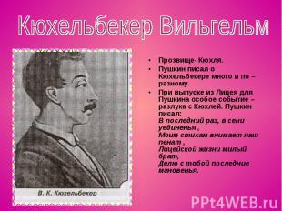 Кюхельбекер Вильгельм Прозвище- Кюхля.Пушкин писал о Кюхельбекере много и по – р