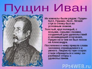 Пущин Иван Их комнаты были рядом: Пущин- №13, Пушкин- №14. Лёгкий стук в стенку
