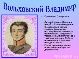 Вольховский Владимир Прозвище- Суворочка Лучший ученик. Окончил лицей с Золотой
