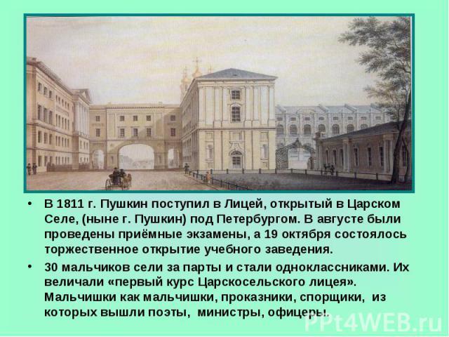 В 1811 г. Пушкин поступил в Лицей, открытый в Царском Селе, (ныне г. Пушкин) под Петербургом. В августе были проведены приёмные экзамены, а 19 октября состоялось торжественное открытие учебного заведения.30 мальчиков сели за парты и стали одноклассн…