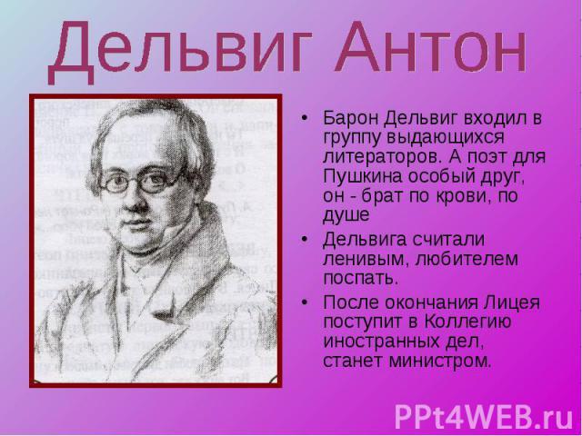 Дельвиг Антон Барон Дельвиг входил в группу выдающихся литераторов. А поэт для Пушкина особый друг, он - брат по крови, по душеДельвига считали ленивым, любителем поспать.После окончания Лицея поступит в Коллегию иностранных дел, станет министром.