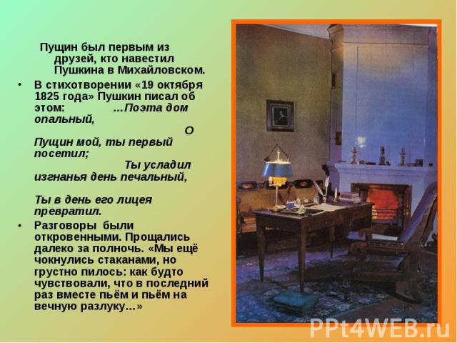 Пущин был первым из друзей, кто навестил Пушкина в Михайловском.В стихотворении «19 октября 1825 года» Пушкин писал об этом: …Поэта дом опальный, О Пущин мой, ты первый посетил; Ты усладил изгнанья день печальный, Ты в день его лицея превратил.Разго…