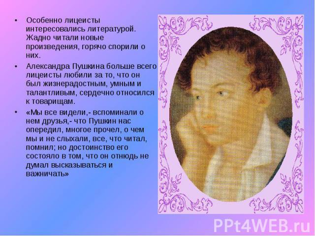 Особенно лицеисты интересовались литературой. Жадно читали новые произведения, горячо спорили о них.Александра Пушкина больше всего лицеисты любили за то, что он был жизнерадостным, умным и талантливым, сердечно относился к товарищам.«Мы все видели,…