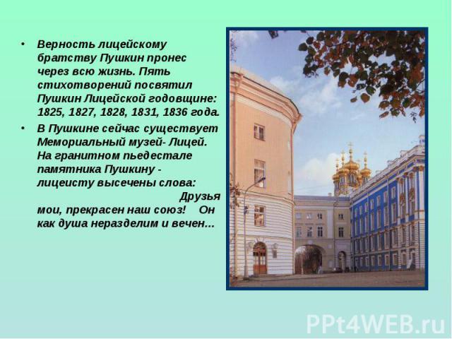 Верность лицейскому братству Пушкин пронес через всю жизнь. Пять стихотворений посвятил Пушкин Лицейской годовщине: 1825, 1827, 1828, 1831, 1836 года.В Пушкине сейчас существует Мемориальный музей- Лицей. На гранитном пьедестале памятника Пушкину - …