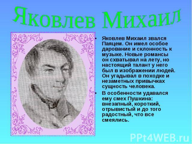Яковлев Михаил Яковлев Михаил звался Паяцем. Он имел особое дарование и склонность к музыке. Новые романсы он схватывал на лету, но настоящий талант у него был в изображении людей. Он угадывал в походке и незаметных привычках сущность человека.В осо…