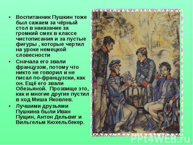Воспитанник Пушкин тоже был сажаем за чёрный стол в наказание за громкий смех в классе чистописания и за пустые фигуры , которые чертил на уроке немецкой словесностиСначала его звали французом, потому что никто не говорил и не писал по-французски, к…