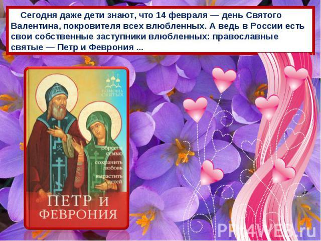 Сегодня даже дети знают, что 14 февраля — день Святого Валентина, покровителя всех влюбленных. А ведь в России есть свои собственные заступники влюбленных: православные святые — Петр и Феврония ...