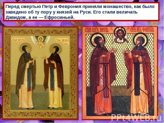 Перед смертью Петр и Феврония приняли монашество, как было заведено об ту пору у князей на Руси. Его стали величать Давидом, а ее — Ефросиньей.
