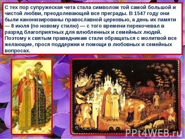 С тех пор супружеская чета стала символом той самой большой и чистой любви, преодолевающей все преграды. В 1547 году они были канонизированы православной церковью, а день их памяти — 8 июля (по новому стилю) — с того времени перекочевал в разряд бла…