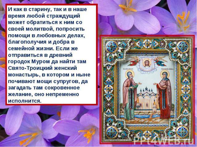 И как в старину, так и в наше время любой страждущий может обратиться к ним со своей молитвой, попросить помощи в любовных делах, благополучия и добра в семейной жизни. Если же отправиться в древний городок Муром да найти там Свято-Троицкий женский …