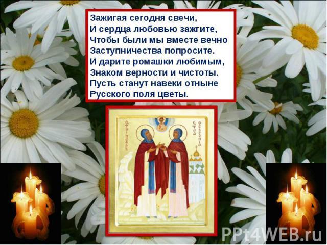 Зажигая сегодня свечи,И сердца любовью зажгите,Чтобы были мы вместе вечноЗаступничества попросите.И дарите ромашки любимым,Знаком верности и чистоты.Пусть станут навеки отныне Русского поля цветы.