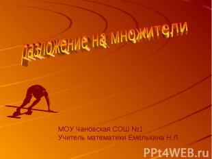 разложение на множители МОУ Чановская СОШ №1Учитель математики Емелькина Н.Л.