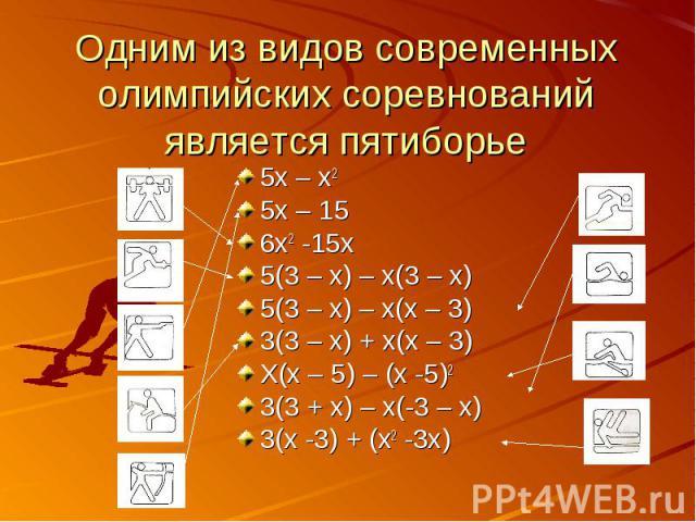 Одним из видов современных олимпийских соревнований является пятиборье 5х – х25х – 156х2 -15х5(3 – х) – х(3 – х)5(3 – х) – х(х – 3)3(3 – х) + х(х – 3)Х(х – 5) – (х -5)23(3 + х) – х(-3 – х)3(х -3) + (х2 -3х)